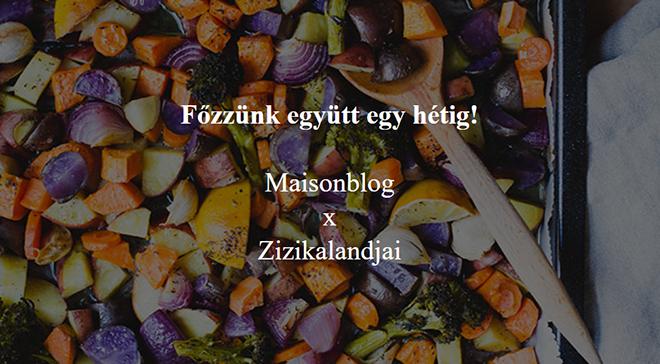 Főzzünk együtt egy hétig! Maisonblog  x  Zizikalandjai